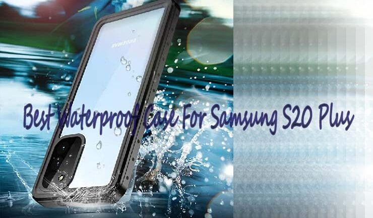 Best waterproof case for Samsung S20 Plus