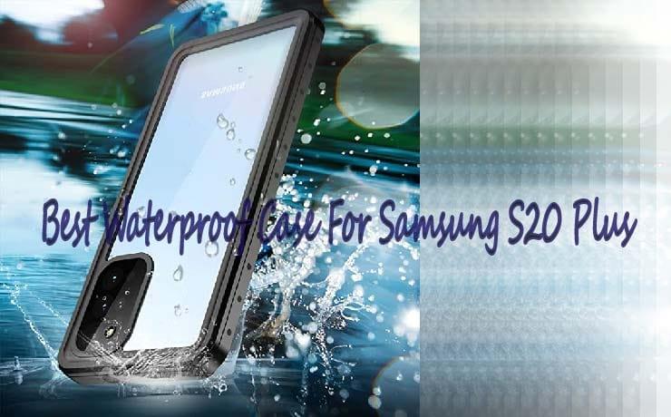 Best Waterproof Case For Samsung S20 Plus